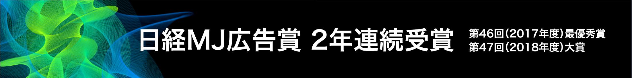 日経MJ広告賞 2年連続受賞 第46回(2017年度)最優秀賞 第47回(2018年度)大賞